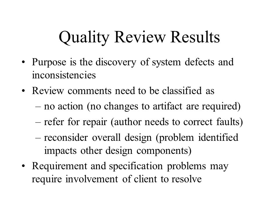 Quality Review Results Purpose is the discovery of system defects and inconsistencies Review comments need to be classified as –no action (no changes
