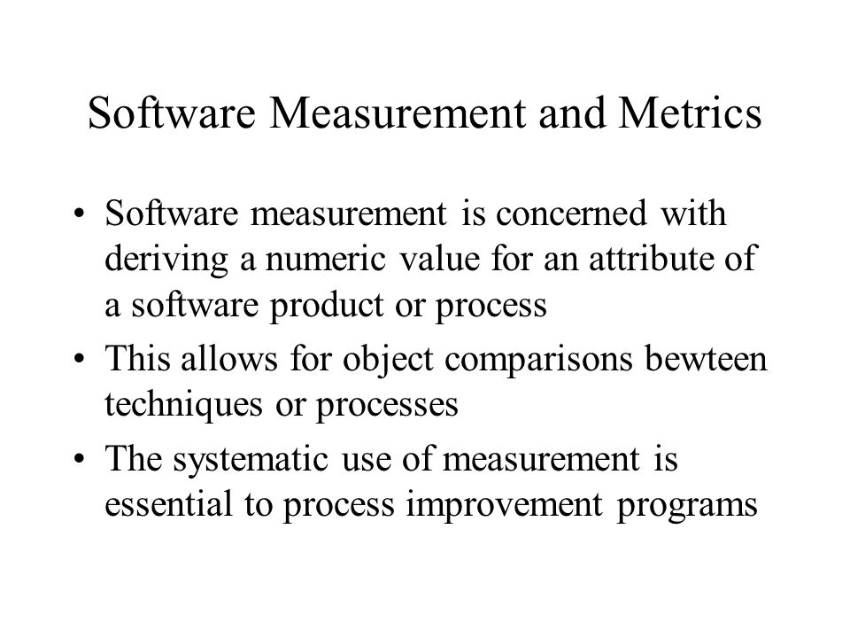 Software Measurement and Metrics Software measurement is concerned with deriving a numeric value for an attribute of a software product or process Thi