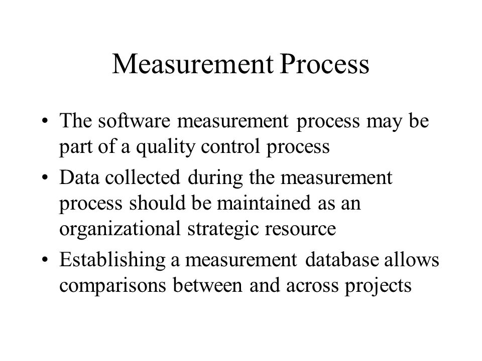 Measurement Process The software measurement process may be part of a quality control process Data collected during the measurement process should be