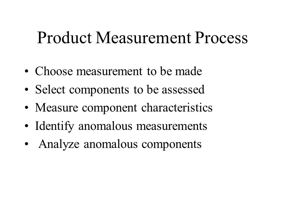 Product Measurement Process Choose measurement to be made Select components to be assessed Measure component characteristics Identify anomalous measur