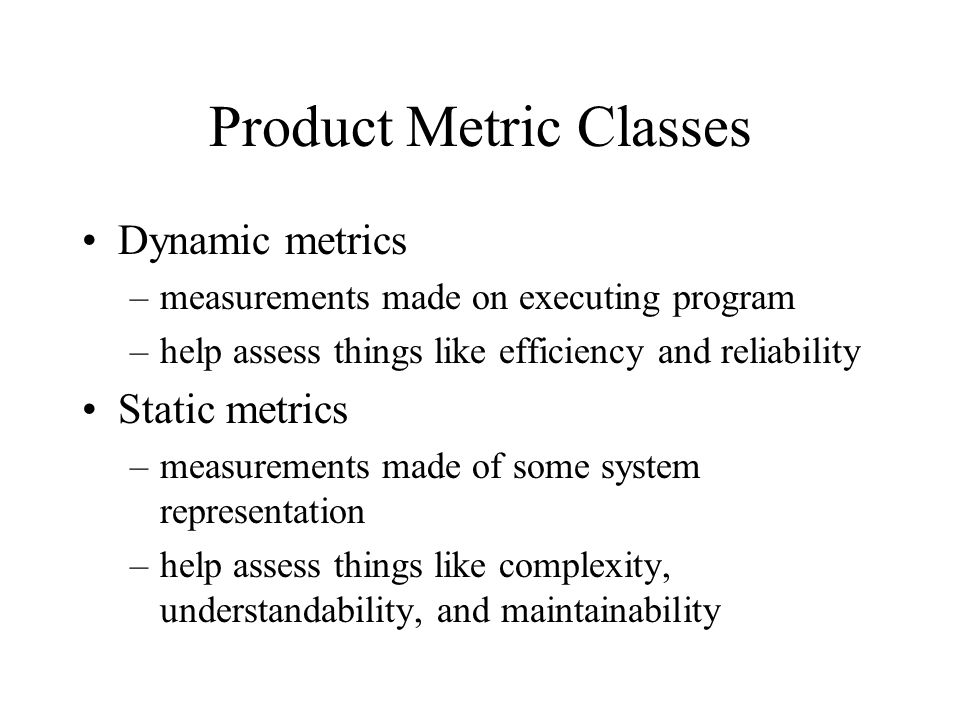 Product Metric Classes Dynamic metrics –measurements made on executing program –help assess things like efficiency and reliability Static metrics –mea