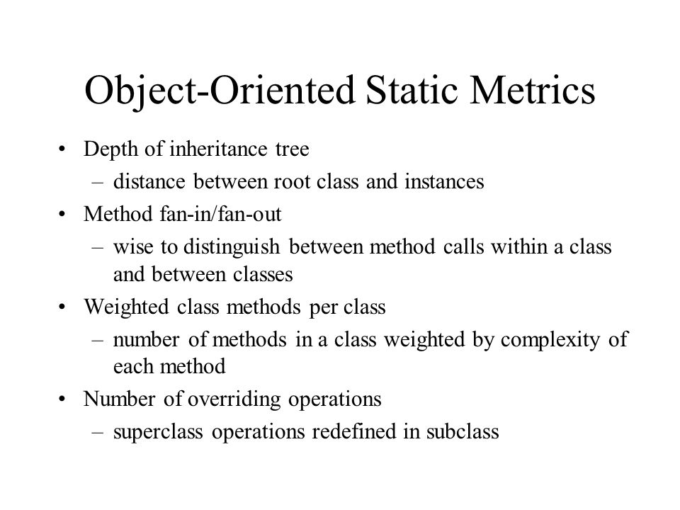 Object-Oriented Static Metrics Depth of inheritance tree –distance between root class and instances Method fan-in/fan-out –wise to distinguish between