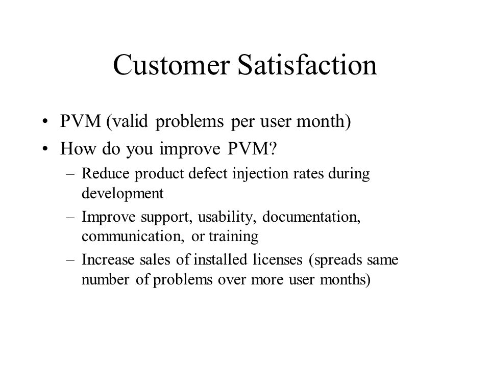 Customer Satisfaction PVM (valid problems per user month) How do you improve PVM? –Reduce product defect injection rates during development –Improve s