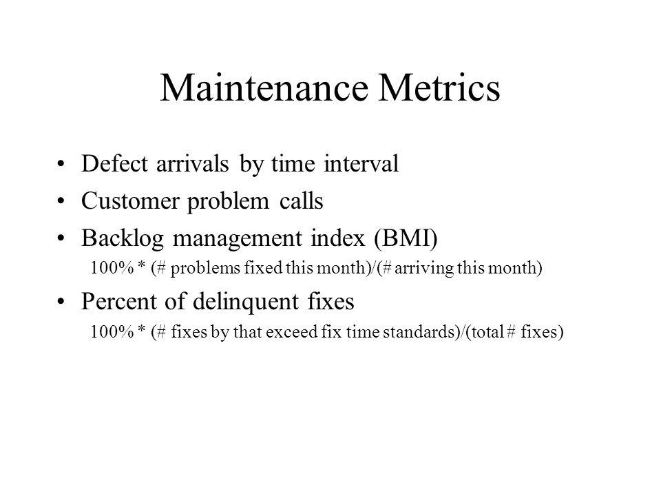 Maintenance Metrics Defect arrivals by time interval Customer problem calls Backlog management index (BMI) 100% * (# problems fixed this month)/(# arr