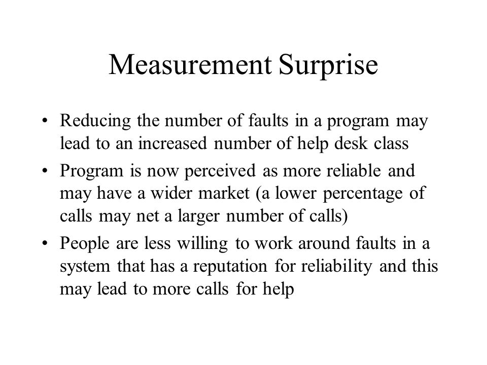 Measurement Surprise Reducing the number of faults in a program may lead to an increased number of help desk class Program is now perceived as more re
