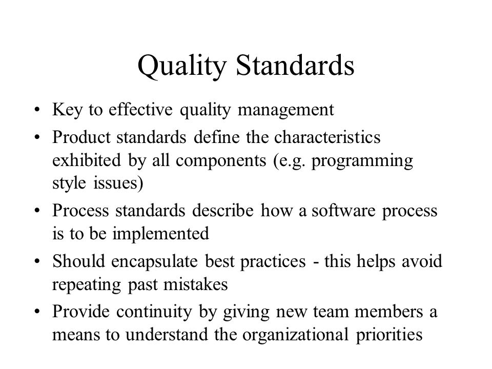 Process and Product Standards Product Standards Design review form Document naming standards Function prototype format Programming style standards Project plan format Change request form Process Standards Design review guidelines Document submission procedures Version release process Project plan approval procedure Change control process Test data recording procedures