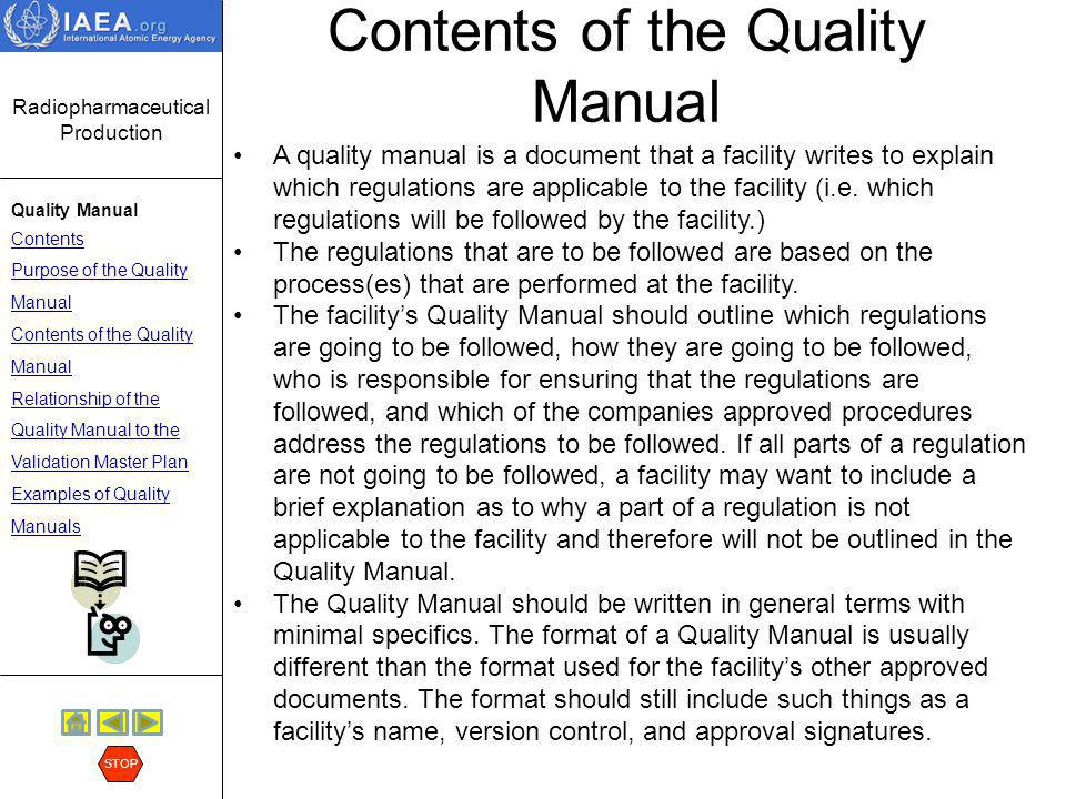 Radiopharmaceutical Production Quality Manual Contents Purpose of the Quality Manual Contents of the Quality Manual Relationship of the Quality Manual to the Validation Master Plan Examples of Quality Manuals STOP Example of a Quality Manual Another example of a Quality Manual with less detail but covering the major elements can be found by following the arrow.
