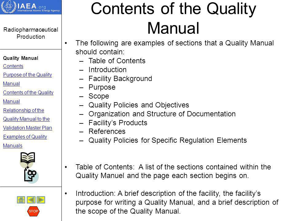 Radiopharmaceutical Production Quality Manual Contents Purpose of the Quality Manual Contents of the Quality Manual Relationship of the Quality Manual to the Validation Master Plan Examples of Quality Manuals STOP Contents of the Quality Manual Background: List the name of the facility, where the facility is located, what radiopharmaceutical products are produced at the facility, and how these will be distributed.