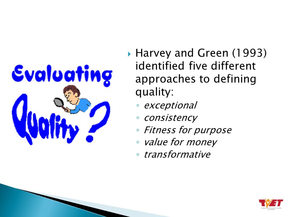  Harvey and Green (1993) identified five different approaches to defining quality: ◦ exceptional ◦ consistency ◦ Fitness for purpose ◦ value for money ◦ transformative