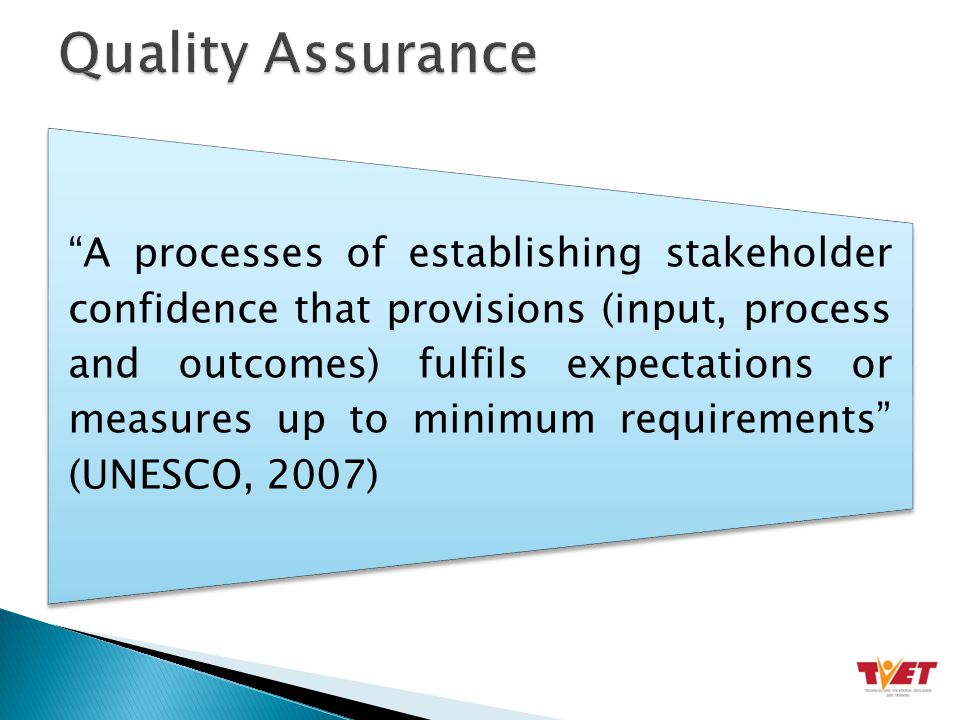 A processes of establishing stakeholder confidence that provisions (input, process and outcomes) fulfils expectations or measures up to minimum requirements (UNESCO, 2007)
