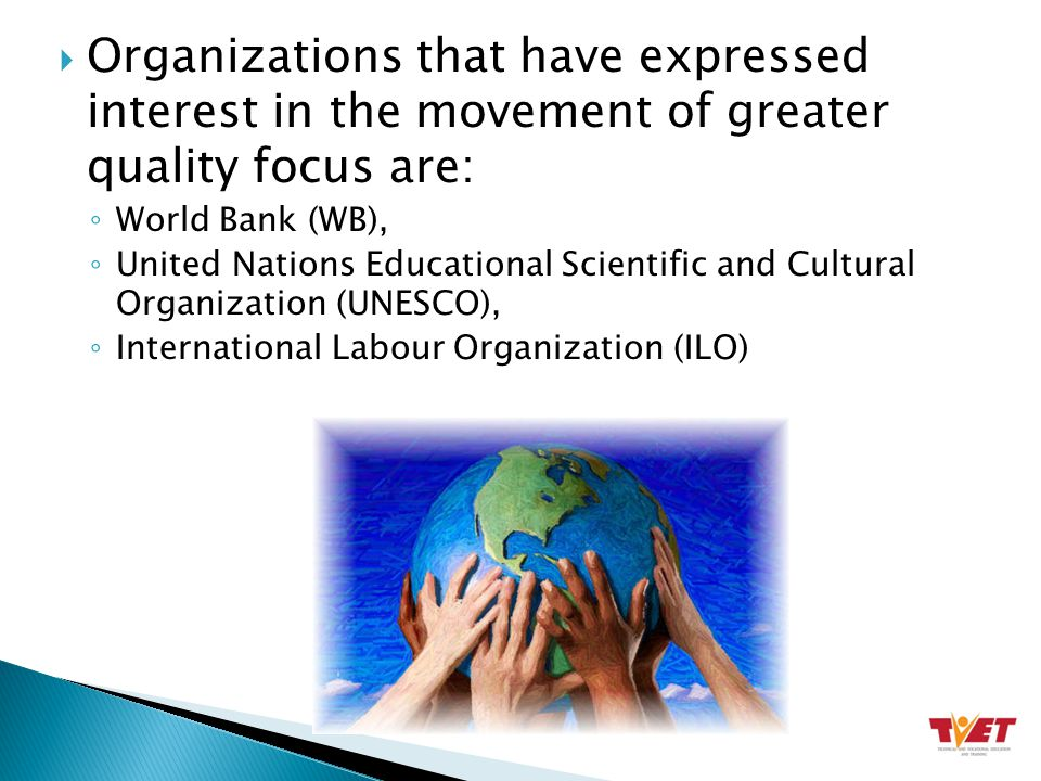  Organizations that have expressed interest in the movement of greater quality focus are: ◦ World Bank (WB), ◦ United Nations Educational Scientific and Cultural Organization (UNESCO), ◦ International Labour Organization (ILO)