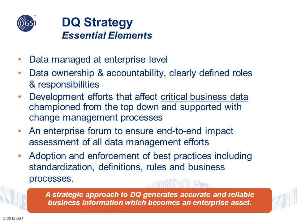 © 2012 GS1 DQ Strategy Essential Elements Data managed at enterprise level Data ownership & accountability, clearly defined roles & responsibilities D