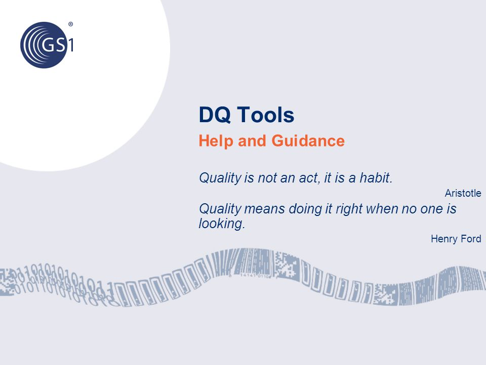 DQ Tools Help and Guidance Quality is not an act, it is a habit. Aristotle Quality means doing it right when no one is looking. Henry Ford