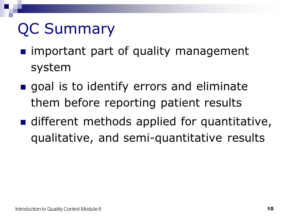 Introduction to Quality Control-Module 610 QC Summary important part of quality management system goal is to identify errors and eliminate them before reporting patient results different methods applied for quantitative, qualitative, and semi-quantitative results