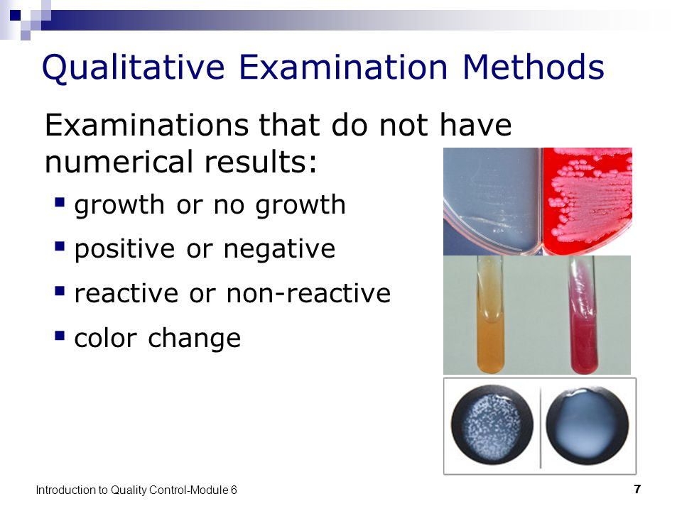 Introduction to Quality Control-Module 67 Qualitative Examination Methods Examinations that do not have numerical results:  growth or no growth  positive or negative  reactive or non-reactive  color change