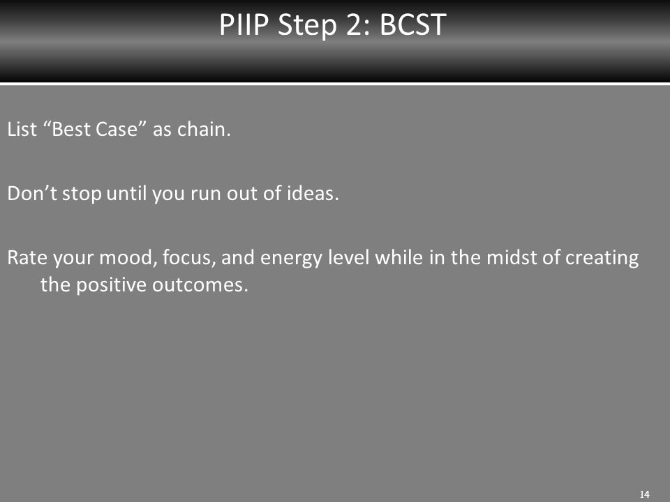 """PIIP Step 2: BCST 14 List """"Best Case"""" as chain. Don't stop until you run out of ideas. Rate your mood, focus, and energy level while in the midst of c"""