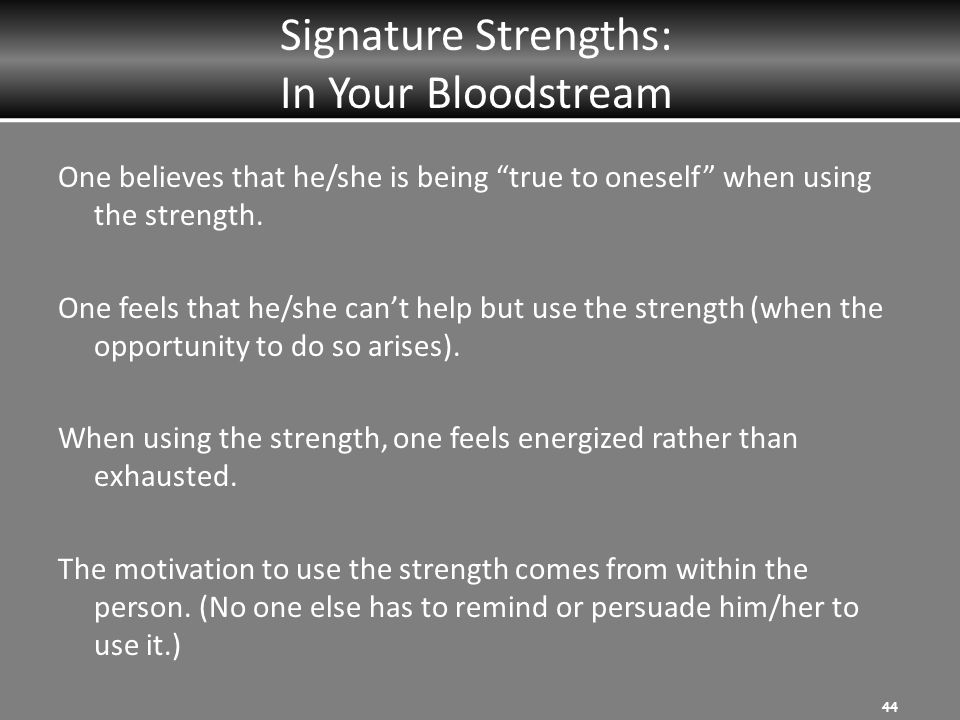 Signature Strengths: In Your Bloodstream One believes that he/she is being true to oneself when using the strength.