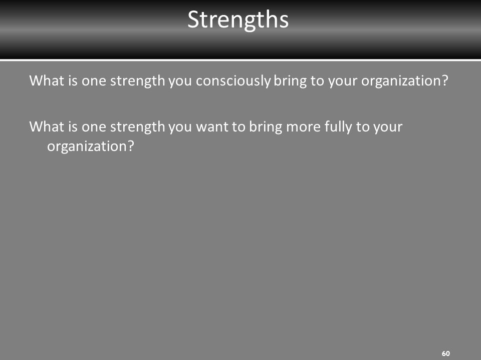 Strengths What is one strength you consciously bring to your organization.