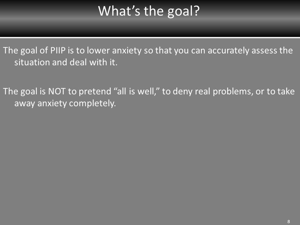 """What's the goal? The goal of PIIP is to lower anxiety so that you can accurately assess the situation and deal with it. The goal is NOT to pretend """"al"""