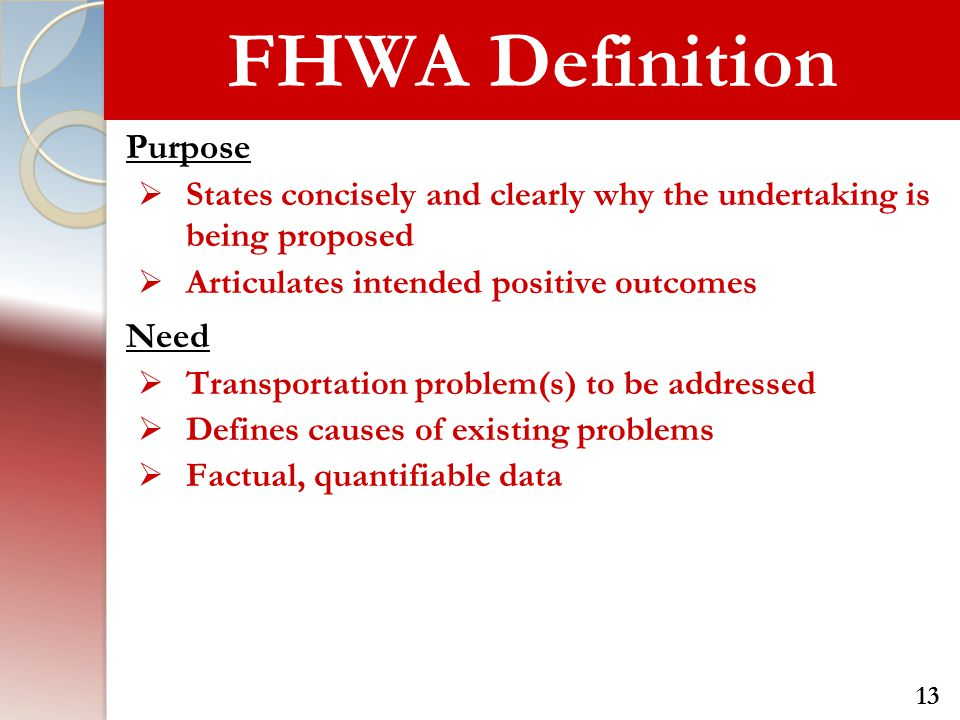 FHWA Definition Purpose  States concisely and clearly why the undertaking is being proposed  Articulates intended positive outcomes Need  Transport