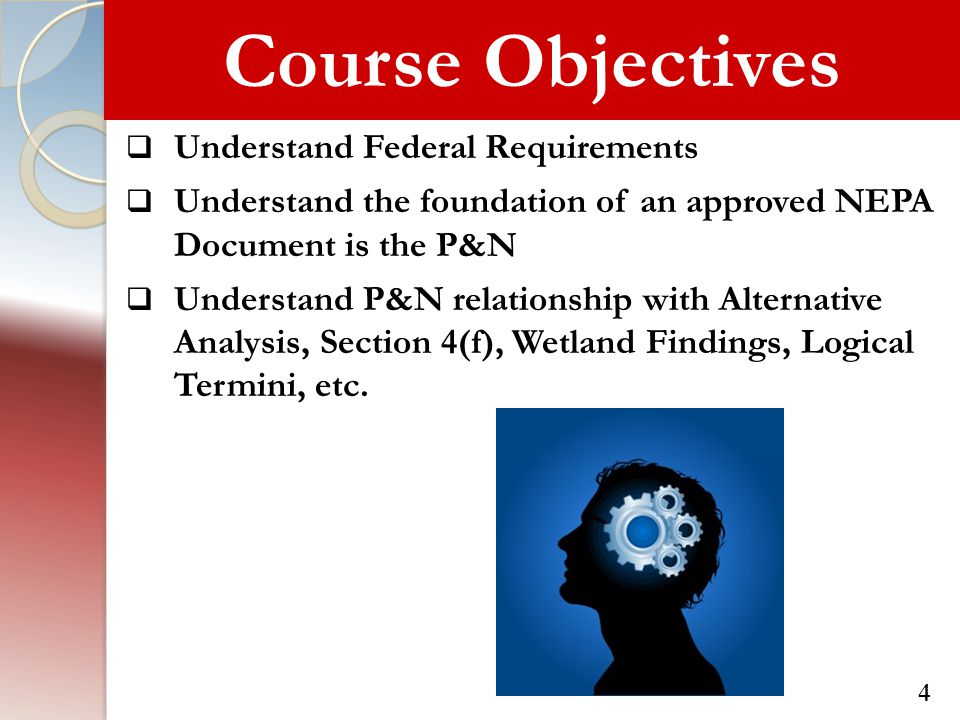 Course Objectives  Understand Federal Requirements  Understand the foundation of an approved NEPA Document is the P&N  Understand P&N relationship