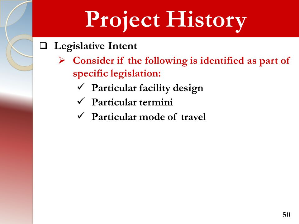 Project History  Legislative Intent  Consider if the following is identified as part of specific legislation: Particular facility design Particular