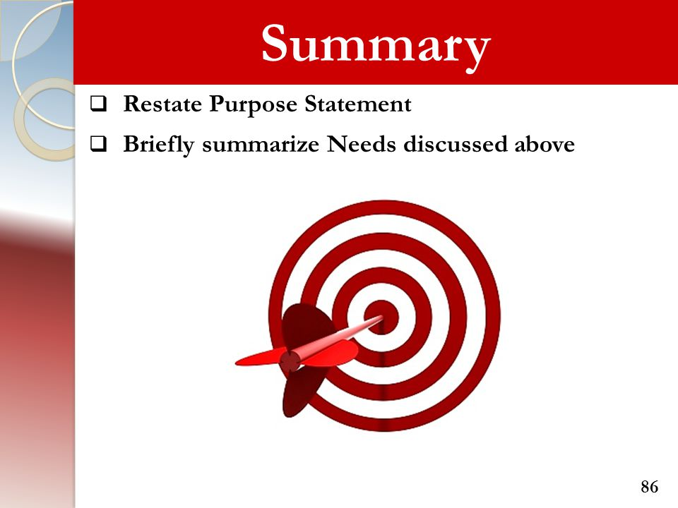 Summary  Restate Purpose Statement  Briefly summarize Needs discussed above 86