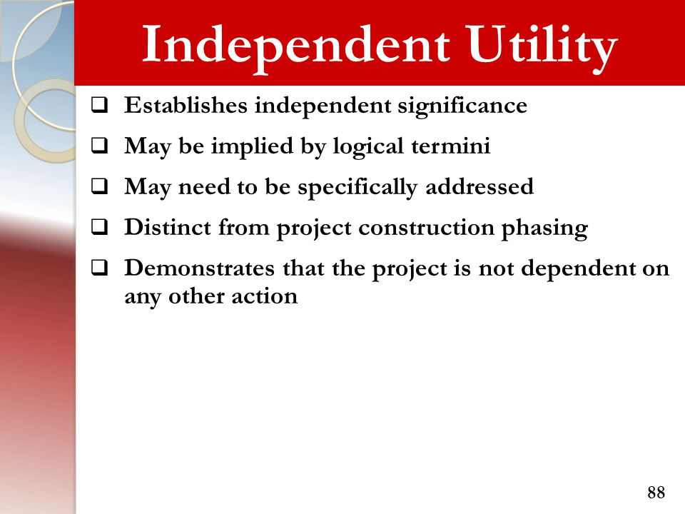 Independent Utility  Establishes independent significance  May be implied by logical termini  May need to be specifically addressed  Distinct from