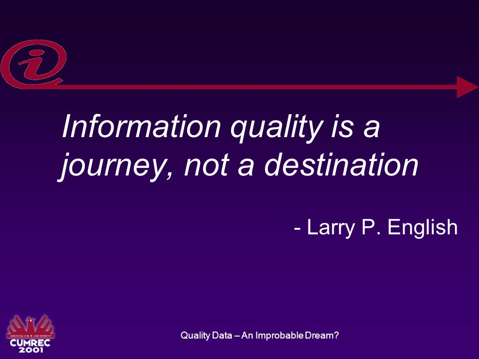 Quality Data – An Improbable Dream. Information quality is a journey, not a destination - Larry P.