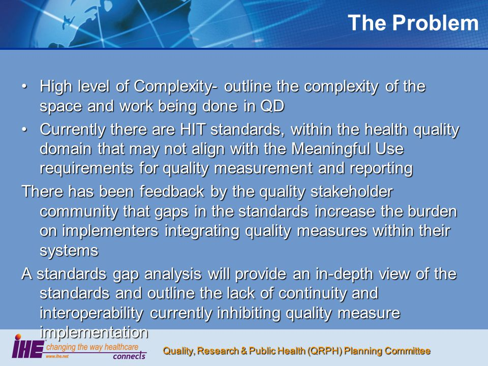 Quality, Research & Public Health (QRPH) Planning Committee The Problem High level of Complexity- outline the complexity of the space and work being done in QDHigh level of Complexity- outline the complexity of the space and work being done in QD Currently there are HIT standards, within the health quality domain that may not align with the Meaningful Use requirements for quality measurement and reportingCurrently there are HIT standards, within the health quality domain that may not align with the Meaningful Use requirements for quality measurement and reporting There has been feedback by the quality stakeholder community that gaps in the standards increase the burden on implementers integrating quality measures within their systems A standards gap analysis will provide an in-depth view of the standards and outline the lack of continuity and interoperability currently inhibiting quality measure implementation