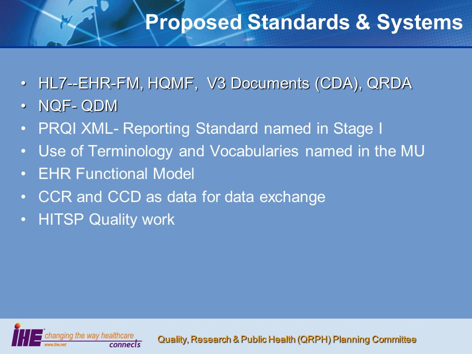 Quality, Research & Public Health (QRPH) Planning Committee Proposed Standards & Systems HL7--EHR-FM, HQMF, V3 Documents (CDA), QRDAHL7--EHR-FM, HQMF, V3 Documents (CDA), QRDA NQF- QDMNQF- QDM PRQI XML- Reporting Standard named in Stage I Use of Terminology and Vocabularies named in the MU EHR Functional Model CCR and CCD as data for data exchange HITSP Quality work