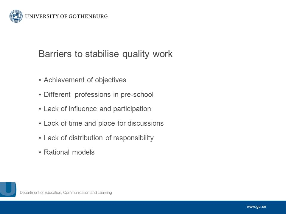 www.gu.se Barriers to stabilise quality work Achievement of objectives Different professions in pre-school Lack of influence and participation Lack of time and place for discussions Lack of distribution of responsibility Rational models