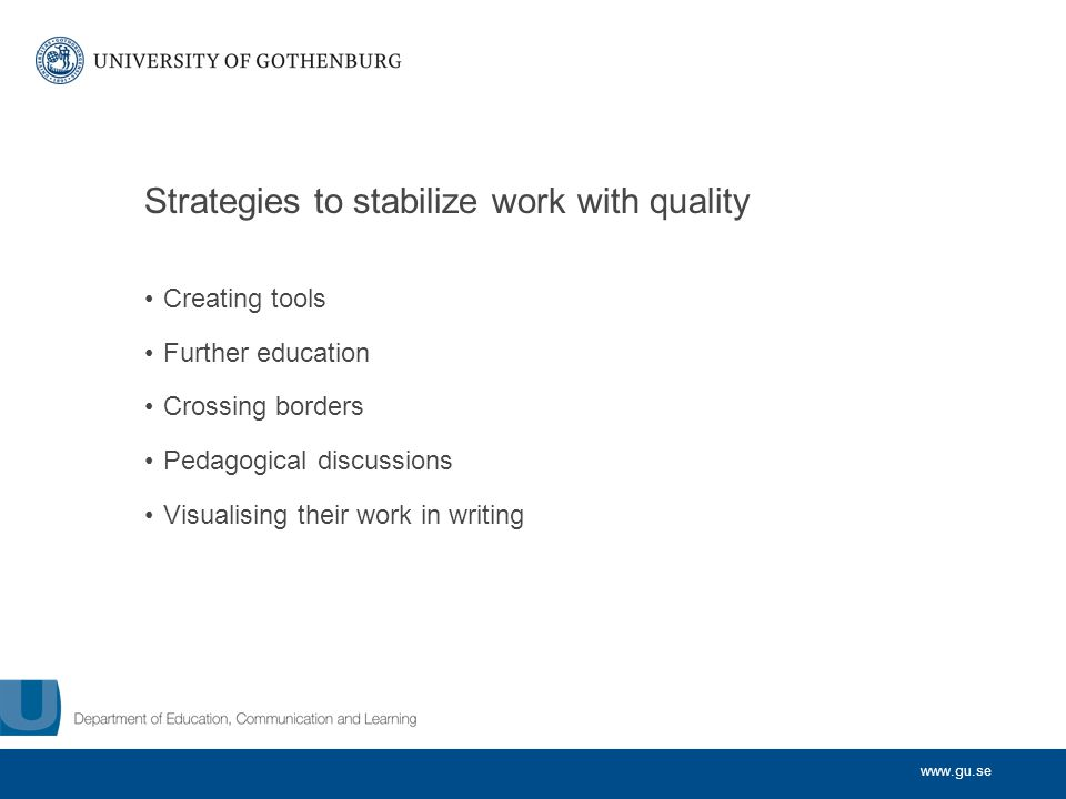 www.gu.se Strategies to stabilize work with quality Creating tools Further education Crossing borders Pedagogical discussions Visualising their work in writing