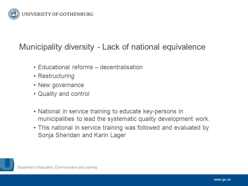 www.gu.se Municipality diversity - Lack of national equivalence Educational reforms – decentralisation Restructuring New governance Quality and control National in service training to educate key-persons in municipalities to lead the systematic quality development work.