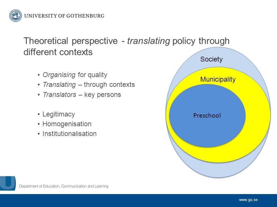 www.gu.se Theoretical perspective - translating policy through different contexts Organising for quality Translating – through contexts Translators –