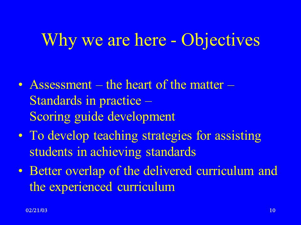 02/21/0310 Why we are here - Objectives Assessment – the heart of the matter – Standards in practice – Scoring guide development To develop teaching strategies for assisting students in achieving standards Better overlap of the delivered curriculum and the experienced curriculum