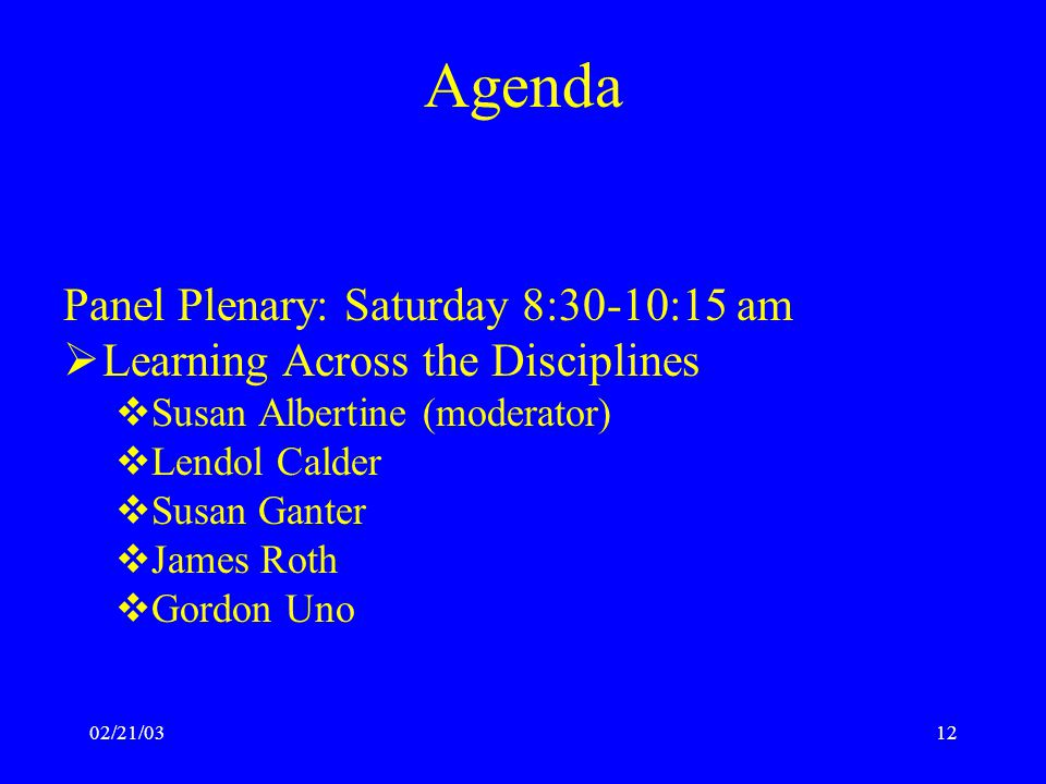 02/21/0312 Agenda Panel Plenary: Saturday 8:30-10:15 am  Learning Across the Disciplines  Susan Albertine (moderator)  Lendol Calder  Susan Ganter  James Roth  Gordon Uno