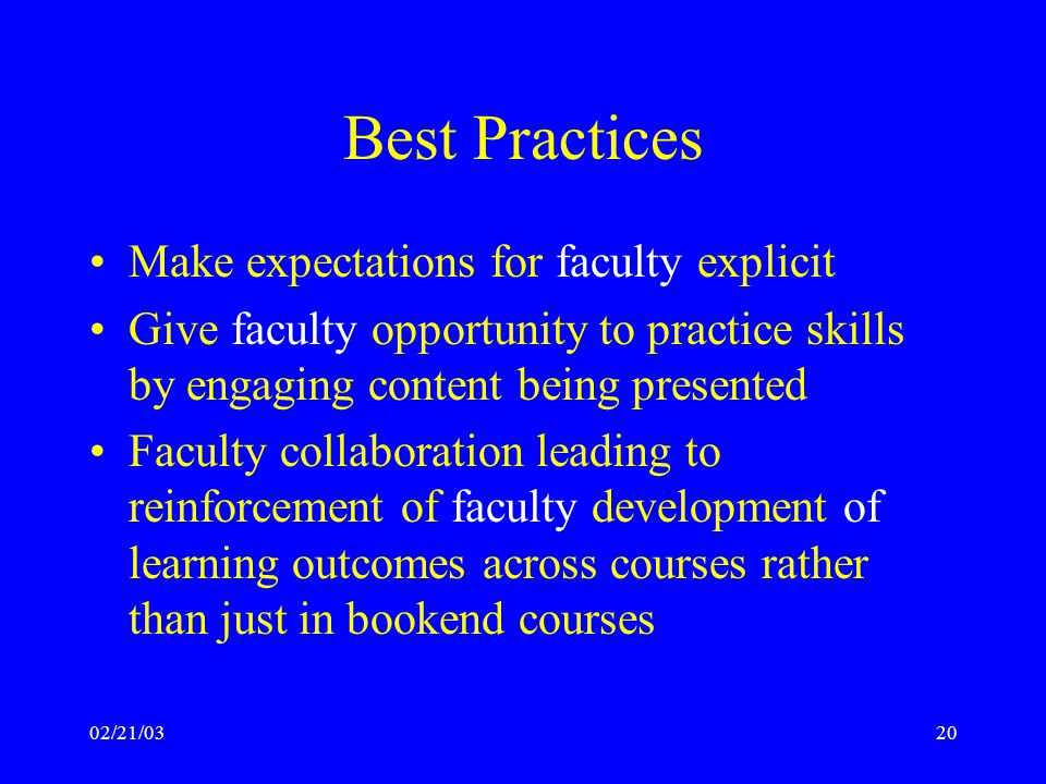 02/21/0320 Best Practices Make expectations for faculty explicit Give faculty opportunity to practice skills by engaging content being presented Faculty collaboration leading to reinforcement of faculty development of learning outcomes across courses rather than just in bookend courses