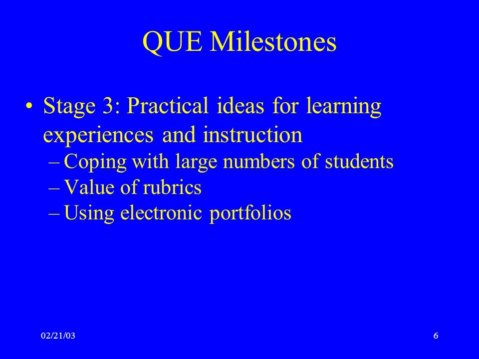 02/21/036 QUE Milestones Stage 3: Practical ideas for learning experiences and instruction –Coping with large numbers of students –Value of rubrics –Using electronic portfolios
