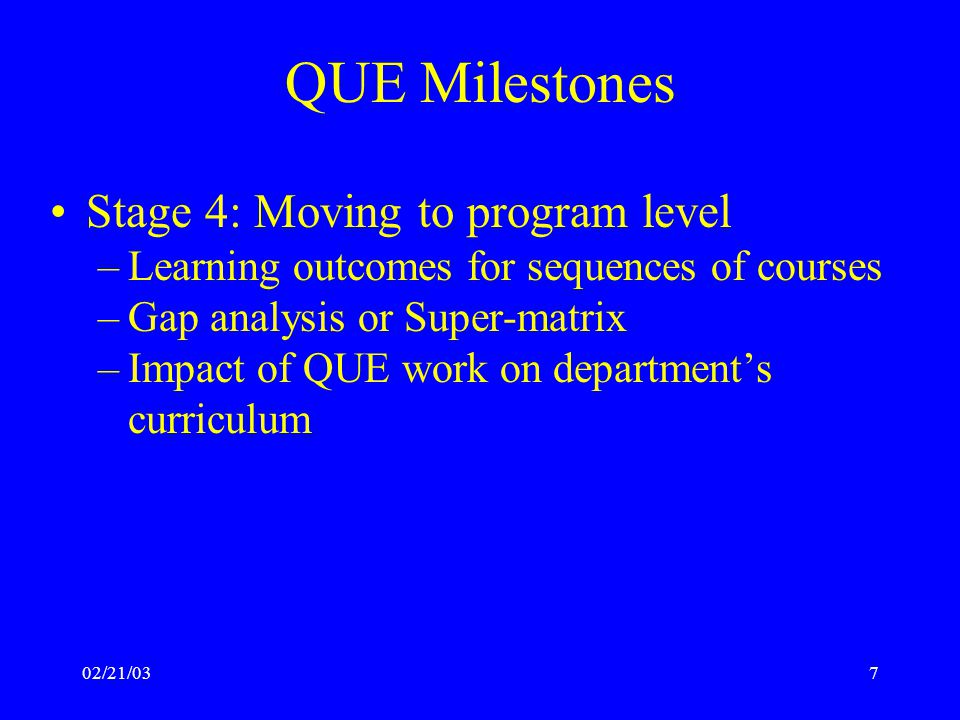 02/21/038 QUE Milestones Stage 5: Dissemination of best practices –Present at disciplinary association meetings Disciplinary associations adopt learning outcomes –Present at national meetings such as AAHE and AAC&U –Publish monograph of case studies –Provide clearinghouse for rubrics, database for examples of exemplar work at various levels