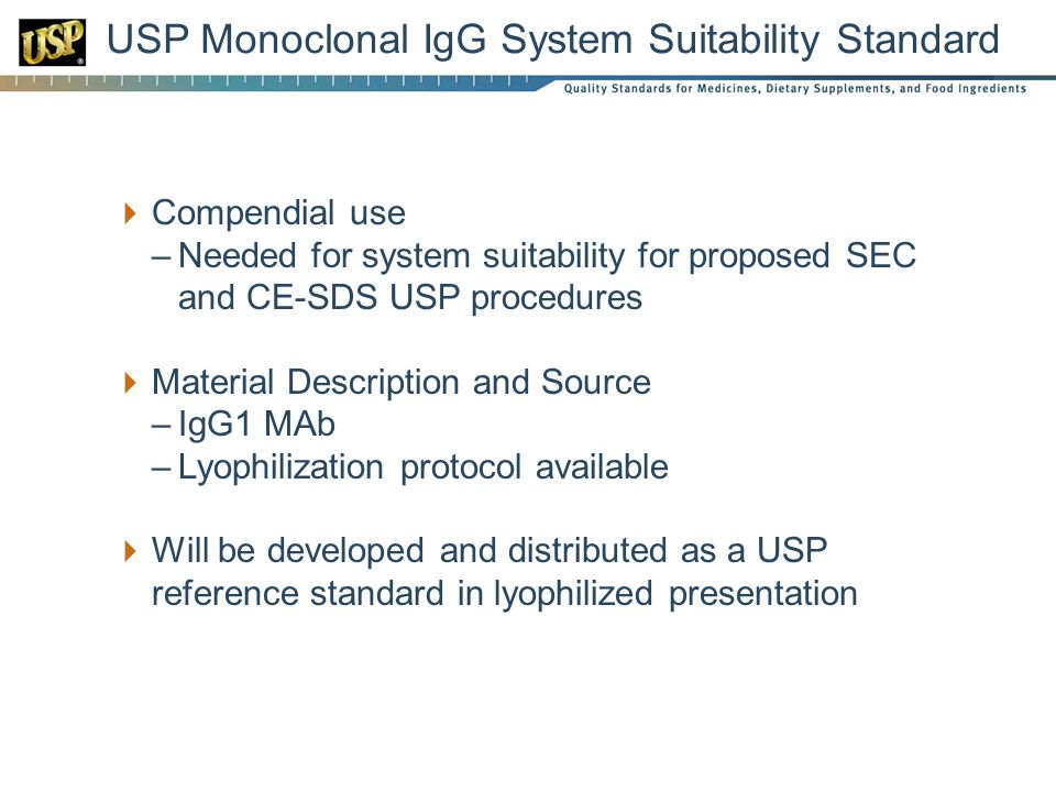  Compendial use –Needed for system suitability for proposed SEC and CE-SDS USP procedures  Material Description and Source –IgG1 MAb –Lyophilization protocol available  Will be developed and distributed as a USP reference standard in lyophilized presentation USP Monoclonal IgG System Suitability Standard