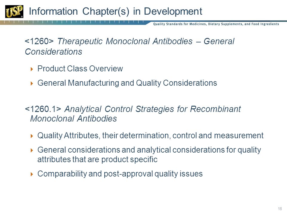  Therapeutic Monoclonal Antibodies – General Considerations  Product Class Overview  General Manufacturing and Quality Considerations Analytical Control Strategies for Recombinant Monoclonal Antibodies  Quality Attributes, their determination, control and measurement  General considerations and analytical considerations for quality attributes that are product specific  Comparability and post-approval quality issues 18 Information Chapter(s) in Development