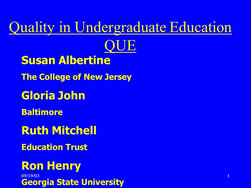 09/19/031 Susan Albertine The College of New Jersey Gloria John Baltimore Ruth Mitchell Education Trust Ron Henry Georgia State University Quality in Undergraduate Education QUE
