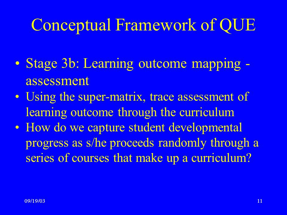09/19/0311 Conceptual Framework of QUE Stage 3b: Learning outcome mapping - assessment Using the super-matrix, trace assessment of learning outcome through the curriculum How do we capture student developmental progress as s/he proceeds randomly through a series of courses that make up a curriculum