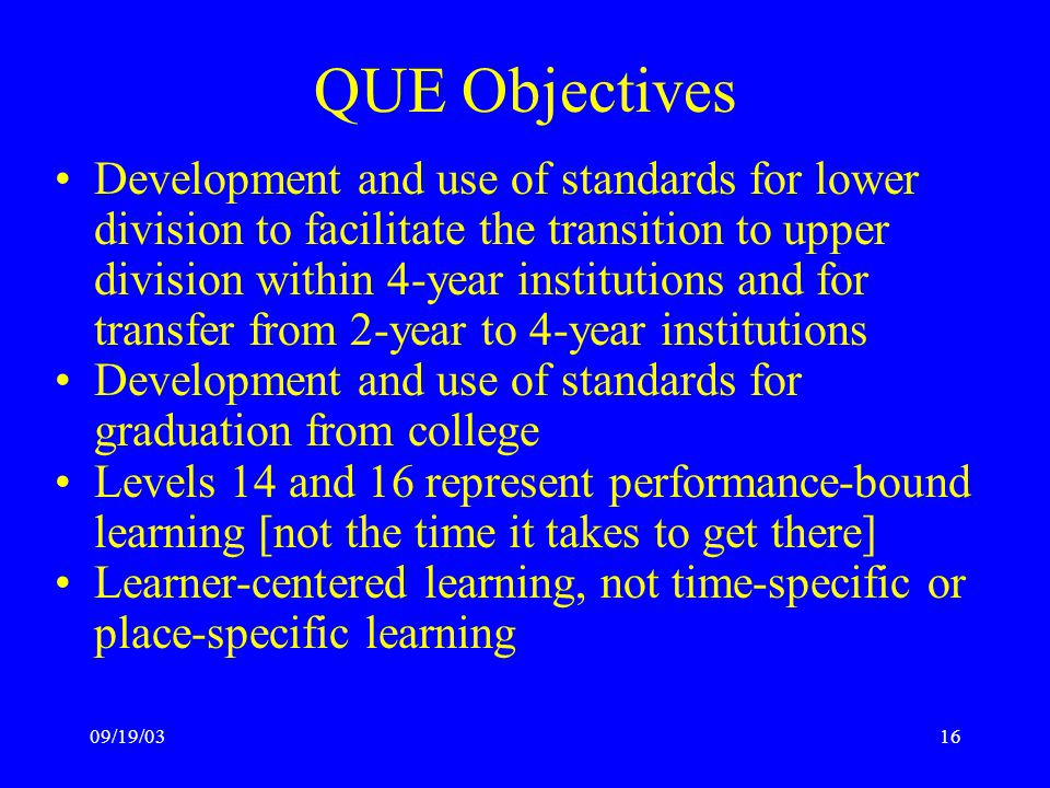 09/19/0316 QUE Objectives Development and use of standards for lower division to facilitate the transition to upper division within 4-year institutions and for transfer from 2-year to 4-year institutions Development and use of standards for graduation from college Levels 14 and 16 represent performance-bound learning [not the time it takes to get there] Learner-centered learning, not time-specific or place-specific learning