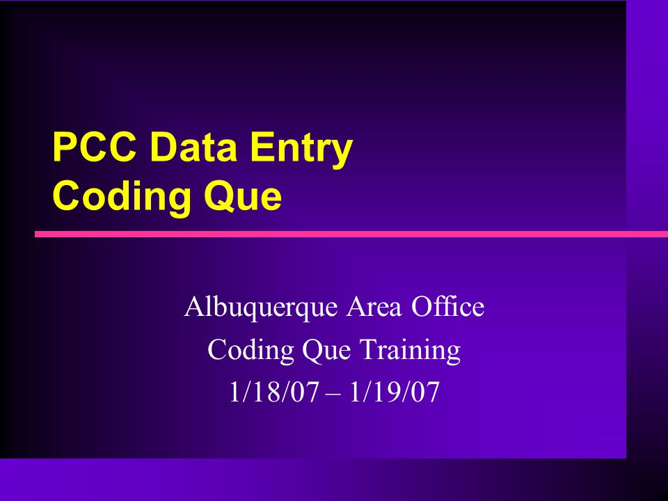 PCC Data Entry Coding Que Albuquerque Area Office Coding Que Training 1/18/07 – 1/19/07