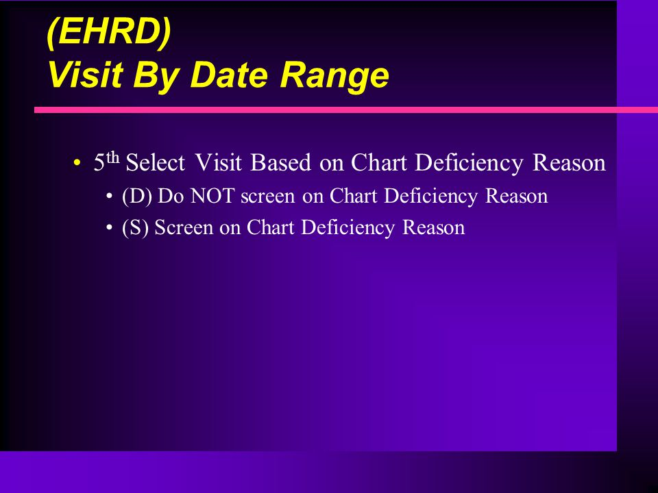 (EHRD) Visit By Date Range 5 th Select Visit Based on Chart Deficiency Reason (D) Do NOT screen on Chart Deficiency Reason (S) Screen on Chart Deficiency Reason