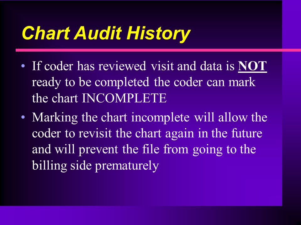 Chart Audit History If coder has reviewed visit and data is NOT ready to be completed the coder can mark the chart INCOMPLETE Marking the chart incomplete will allow the coder to revisit the chart again in the future and will prevent the file from going to the billing side prematurely