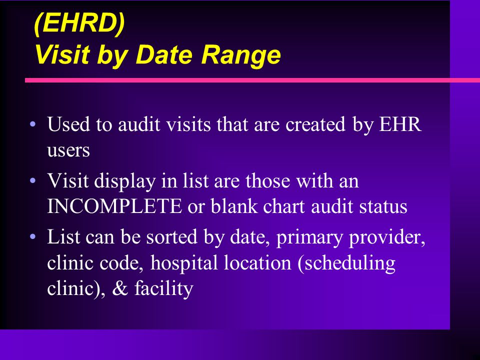 (EHRD) Visit by Date Range Used to audit visits that are created by EHR users Visit display in list are those with an INCOMPLETE or blank chart audit status List can be sorted by date, primary provider, clinic code, hospital location (scheduling clinic), & facility