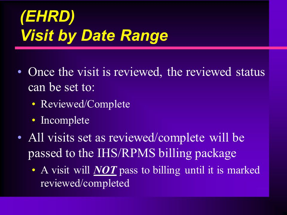 Once the visit is reviewed, the reviewed status can be set to: Reviewed/Complete Incomplete All visits set as reviewed/complete will be passed to the IHS/RPMS billing package A visit will NOT pass to billing until it is marked reviewed/completed (EHRD) Visit by Date Range